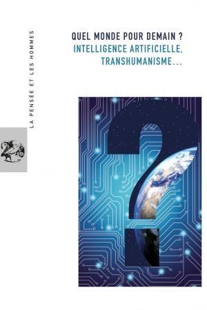 QUEL MONDE POUR DEMAIN ? INTELLIGENCE ARTIFICIELLE ? TRANSHUMANISME…